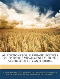 Allegations for Marriage Licences Issued by the Vicar-General of the Archbishop of Canterbury...