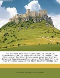 The History And Proceedings Of The House Of Commons: From The Restoration To The Present Time : Containing The Most Remarkable Motions, Speeches, Reso