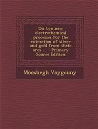 On Two New Electrochemical Processes for the Extraction of Silver and Gold from Their Ores .. - Primary Source Edition