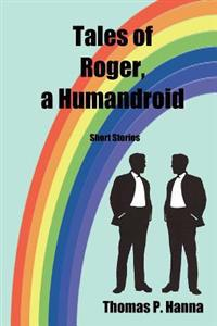 Tales of Roger, a Humandroid: Short Stories