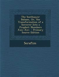 The Soothsayer Balaam, Or, the Transformation of a Sorcerer Into a Prophet: Numbers Xxii.-Xxv.