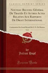 Nouveau Recueil G'N'ral de Trait's Et Autres Actes Relatifs Aux Rapports de Droit International, Vol. 8