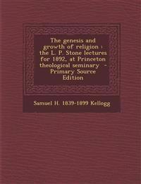 The Genesis and Growth of Religion: The L. P. Stone Lectures for 1892, at Princeton Theological Seminary - Primary Source Edition