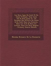 Les Deux Ages Du Gout Et Du Genie Francais, Sous Louis XIV & Sous Louis XV, Ou Parallele Des Efforts Du Genie & Du Gout Dans Les Sciences, Dans Les Ar
