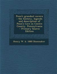 Penn's grandest cavern : the history, legends and description of Penn's Cave in Centre County, Pennsylvania