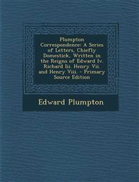 Plumpton Correspondence: A Series of Letters, Chiefly Domestick, Written in the Reigns of Edward IV. Richard III. Henry VII. and Henry VIII. -