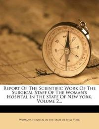 Report Of The Scientific Work Of The Surgical Staff Of The Woman's Hospital In The State Of New York, Volume 2...