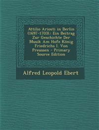 Attilio Ariosti in Berlin (1697-1703).: Ein Beitrag Zur Geschichte Der Musik Am Hofe König Friedrichs I. Von Preussen