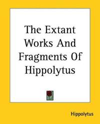 The Extant Works And Fragments of Hippolytus