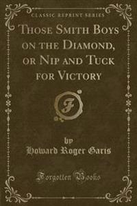 Those Smith Boys on the Diamond, or Nip and Tuck for Victory (Classic Reprint)