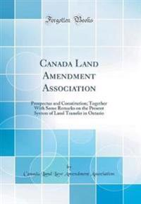 Canada Land Amendment Association: Prospectus and Constitution; Together with Some Remarks on the Present System of Land Transfer in Ontario (Classic