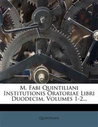 M. Fabi Quintiliani Institutionis Oratoriae Libri Duodecim, Volumes 1-2...