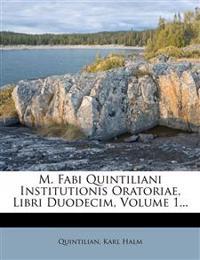 M. Fabi Quintiliani Institutionis Oratoriae, Libri Duodecim, Volume 1...