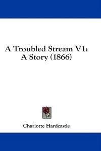 A Troubled Stream V1: A Story (1866)
