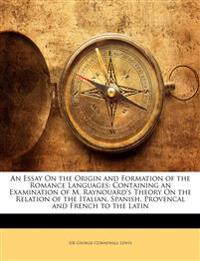 An Essay On the Origin and Formation of the Romance Languages: Containing an Examination of M. Raynouard's Theory On the Relation of the Italian, Span