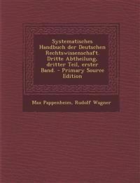 Systematisches Handbuch Der Deutschen Rechtswissenschaft. Dritte Abtheilung, Dritter Teil, Erster Band. - Primary Source Edition