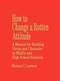 How to Change a Rotten Attitude: A Manual for Building Virtue and Character in Middle and High School Students