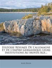 Histoire Resumee de L'Allemagne Et de L'Empire Germanique: Leurs Institutions Au Moyen Age...
