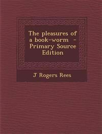 The Pleasures of a Book-Worm - Primary Source Edition