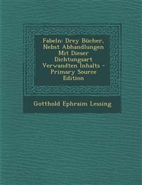 Fabeln: Drey Bucher, Nebst Abhandlungen Mit Dieser Dichtungsart Verwandten Inhalts - Primary Source Edition