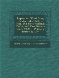 Report on Wind Cave, Crater Lake, Sully's Hill, and Platt National Parks, and Casa Grande Ruin, 1909;