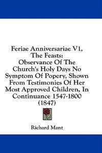 Feriae Anniversariae V1, The Feasts: Observance Of The Church's Holy Days No Symptom Of Popery, Shown From Testimonies Of Her Most Approved Children,