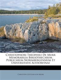 Christophori Theophili De Murr Memorabilia Bibliothecarum Publicarum Norimbergensium Et Universitatis Altdorfinae