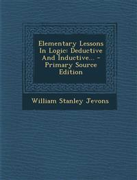 Elementary Lessons In Logic: Deductive And Inductive...