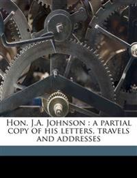 Hon. J.A. Johnson : a partial copy of his letters, travels and addresses