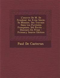 L'Oeuvre de M. de Froidour Au Xviie Siecle: Sa Mission, Ses Travaux Dans Les Pyrenees Francaises, Ses Ecrits ... Discours En Prose - Primary Source Ed