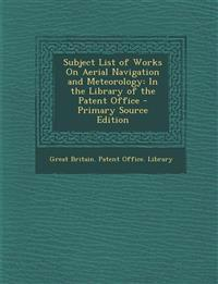 Subject List of Works on Aerial Navigation and Meteorology: In the Library of the Patent Office - Primary Source Edition