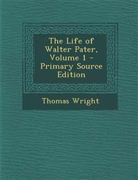 The Life of Walter Pater, Volume 1 - Primary Source Edition