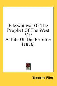 Elkswatawa Or The Prophet Of The West V2: A Tale Of The Frontier (1836)