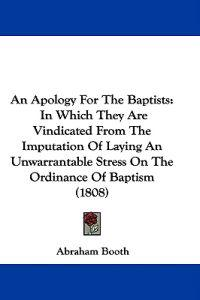 An Apology For The Baptists: In Which They Are Vindicated From The Imputation Of Laying An Unwarrantable Stress On The Ordinance Of Baptism (1808)