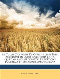 M. Tullii Ciceronis De Officiis Libri Tres: Accedunt in Usum Juventutis Notæ Quædam Angliee Scriptæ. Ex Editione Postrema Et Emendatissima Valpiana
