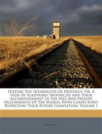 History The Interpreter Of Prophecy: Or, A View Of Scriptural Prophecies And Their Accomplishment In The Past And Present Occurrences Of The World, Wi