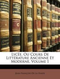 Lycée, Ou Cours De Littérature Ancienne Et Moderne, Volume 1