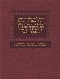 Bess O' Bedlam's Love to Her Brother Tom: With a Word in Behalf of Poor Brother Ben Hoadly