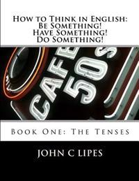 How to Think in English: Be Something! Have Something! Do Something!: Book One: The Tenses