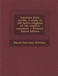 American hero-myths. A study in the native religions of the western continent  - Primary Source Edition