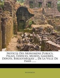 Notices Des Monumens Publics, Palais, Edifices, Musees, Galeries, Depots, Bibliotheques ... de La Ville de Paris ......