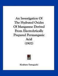 An Investigation of the Hydrated Oxides of Manganese Derived from Electrolytically Prepared Permanganic Acid