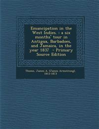 Emancipation in the West Indies. : a six months' tour in Antigua, Barbadoes, and Jamaica, in the year 1837