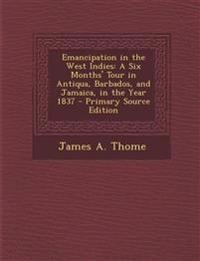 Emancipation in the West Indies: A Six Months' Tour in Antiqua, Barbados, and Jamaica, in the Year 1837 - Primary Source Edition