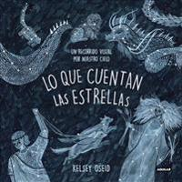 Lo Que Cuentan Las Estrellas: Un Recorrido Visual Por Nuestros Cielo/ What We See in the Stars: An Illustrated Tour of the Night Sky: Un Recorrido Vis