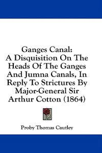 Ganges Canal: A Disquisition On The Heads Of The Ganges And Jumna Canals, In Reply To Strictures By Major-General Sir Arthur Cotton (1864)