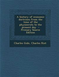 A history of economic doctrines from the time of the physiocrats to the present day  - Primary Source Edition