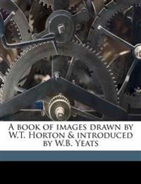 A book of images drawn by W.T. Horton & introduced by W.B. Yeats