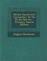 Michel Iourievitch Lermontov: Sa Vie Et Ses Uvres - Primary Source Edition