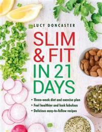 Slim and Fit in 21 Days: Three-Week Diet and Exercise Plan; Feel Healthier and Look Fabulous; Easy-To-Follow with Delicious Recipes